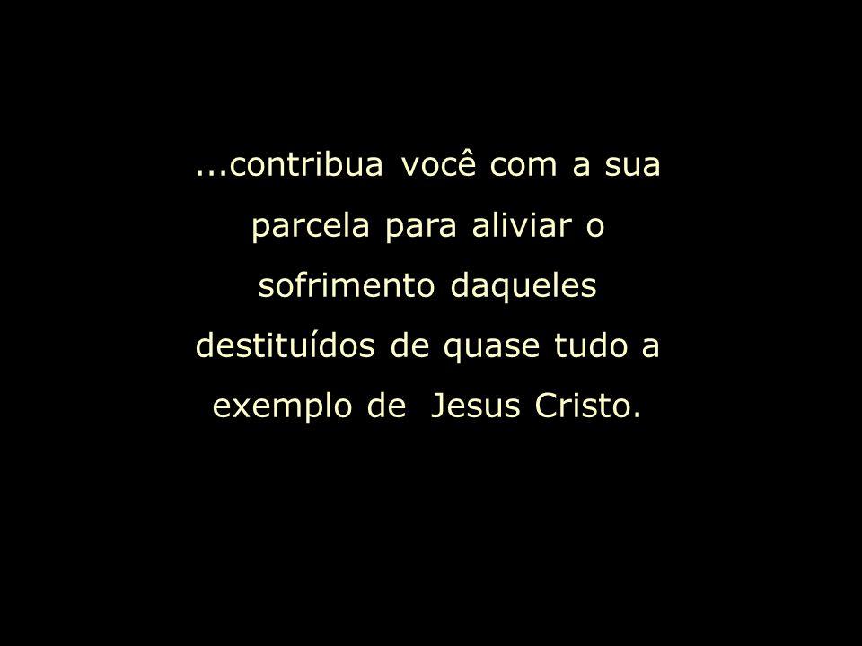 ...contribua você com a sua parcela para aliviar o sofrimento daqueles destituídos de quase tudo a exemplo de Jesus Cristo.