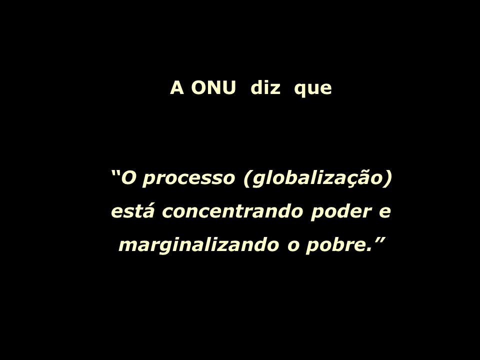 A ONU diz que O processo (globalização) está concentrando poder e marginalizando o pobre.