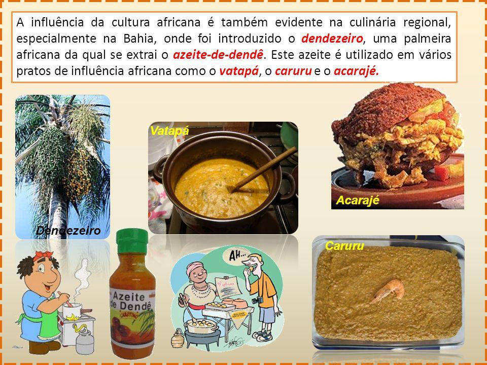 A influência da cultura africana é também evidente na culinária regional, especialmente na Bahia, onde foi introduzido o dendezeiro, uma palmeira africana da qual se extrai o azeite-de-dendê. Este azeite é utilizado em vários pratos de influência africana como o vatapá, o caruru e o acarajé.