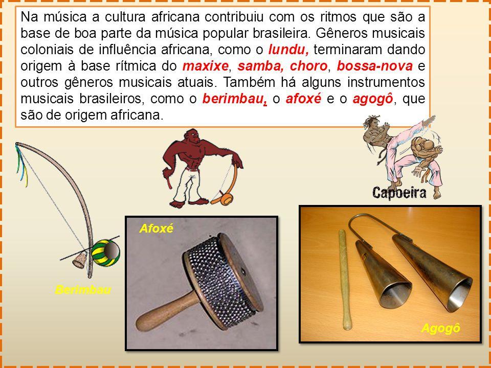 Na música a cultura africana contribuiu com os ritmos que são a base de boa parte da música popular brasileira. Gêneros musicais coloniais de influência africana, como o lundu, terminaram dando origem à base rítmica do maxixe, samba, choro, bossa-nova e outros gêneros musicais atuais. Também há alguns instrumentos musicais brasileiros, como o berimbau, o afoxé e o agogô, que são de origem africana.