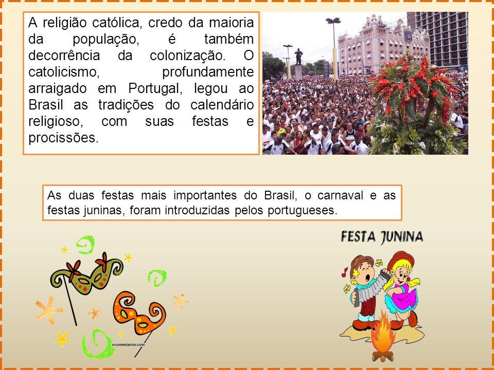 A religião católica, credo da maioria da população, é também decorrência da colonização. O catolicismo, profundamente arraigado em Portugal, legou ao Brasil as tradições do calendário religioso, com suas festas e procissões.