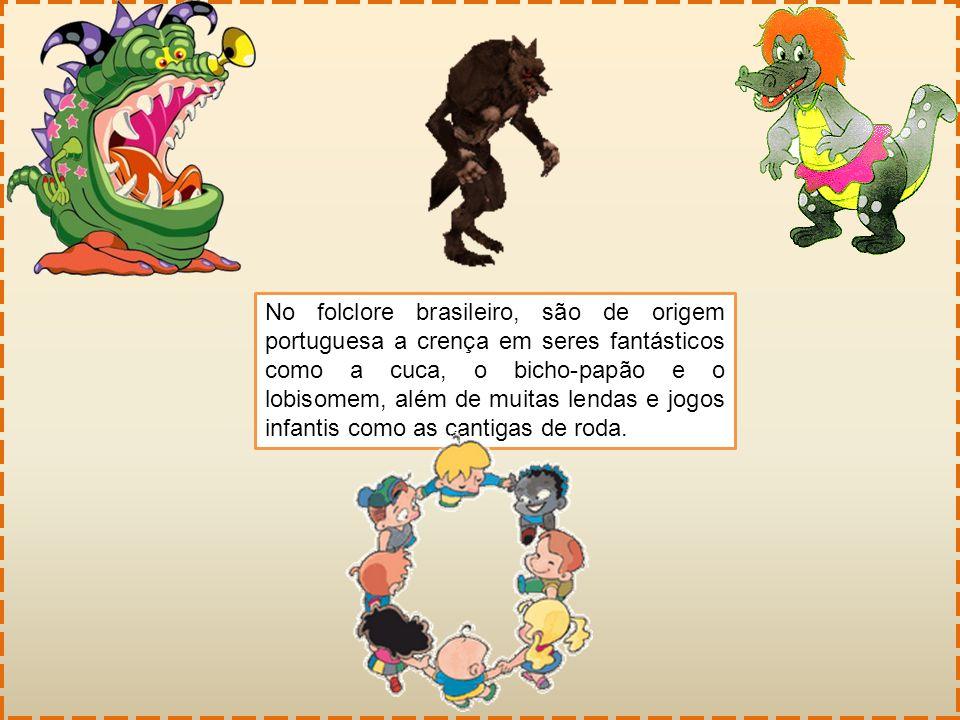 No folclore brasileiro, são de origem portuguesa a crença em seres fantásticos como a cuca, o bicho-papão e o lobisomem, além de muitas lendas e jogos infantis como as cantigas de roda.