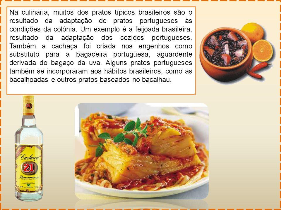 Na culinária, muitos dos pratos típicos brasileiros são o resultado da adaptação de pratos portugueses às condições da colônia.