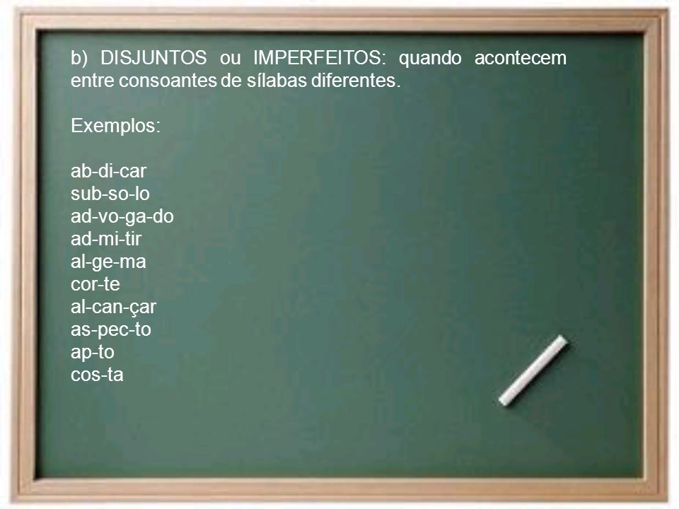 b) DISJUNTOS ou IMPERFEITOS: quando acontecem entre consoantes de sílabas diferentes.