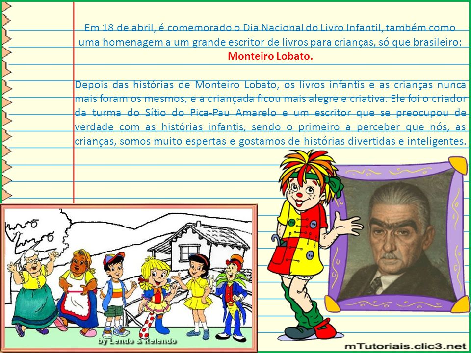 Em 18 de abril, é comemorado o Dia Nacional do Livro Infantil, também como uma homenagem a um grande escritor de livros para crianças, só que brasileiro: Monteiro Lobato.