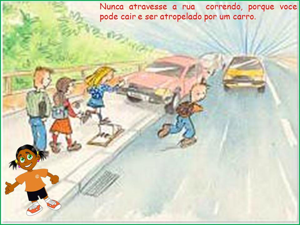 Nunca atravesse a rua correndo, porque voce pode cair e ser atropelado por um carro.