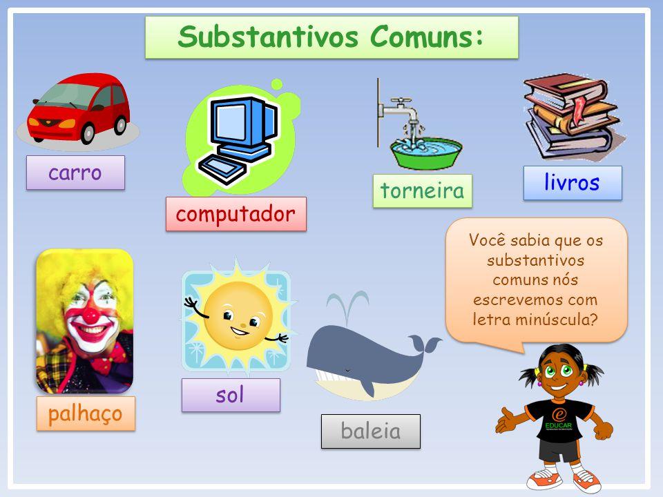 Substantivos Comuns: carro livros torneira computador sol palhaço