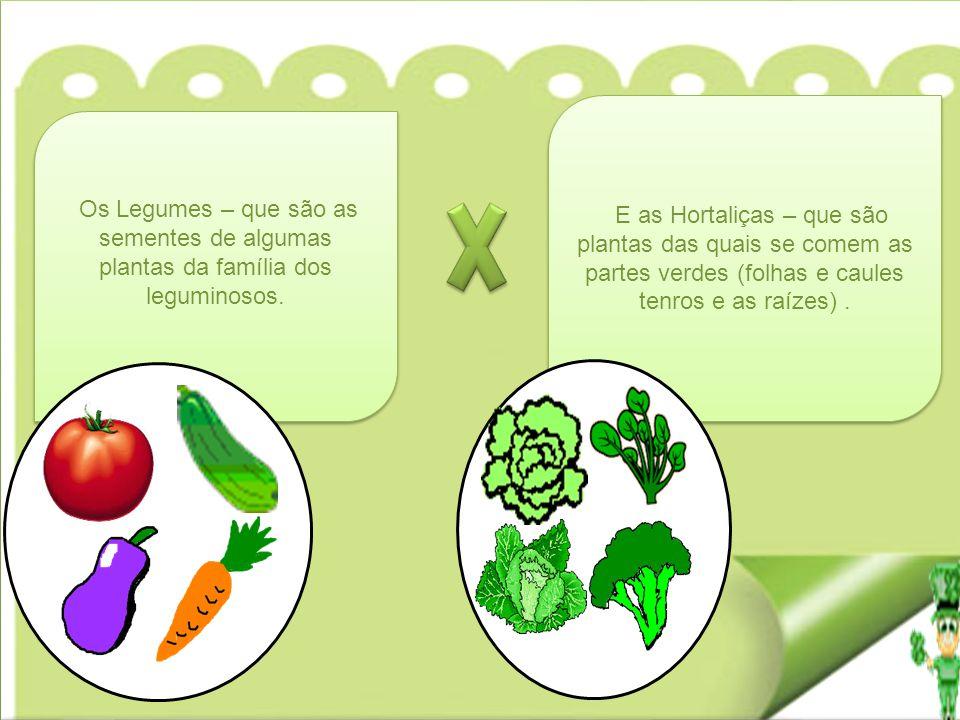 E as Hortaliças – que são plantas das quais se comem as partes verdes (folhas e caules tenros e as raízes) .