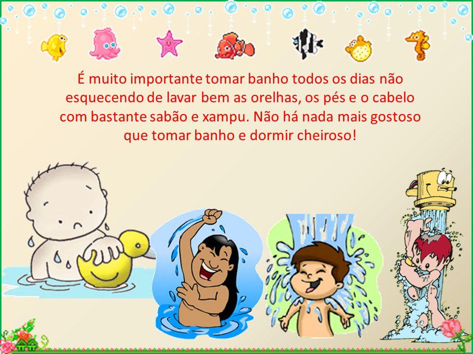 É muito importante tomar banho todos os dias não esquecendo de lavar bem as orelhas, os pés e o cabelo com bastante sabão e xampu.