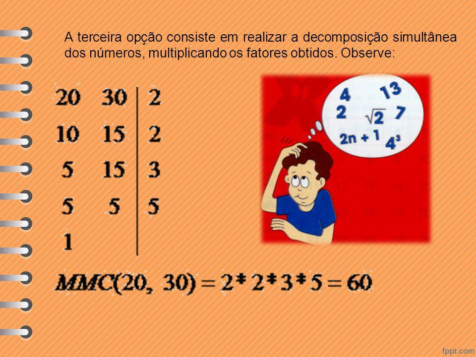 A terceira opção consiste em realizar a decomposição simultânea dos números, multiplicando os fatores obtidos.