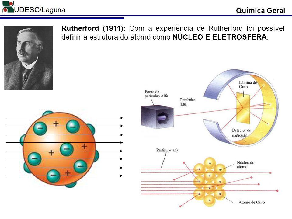 Química Geral Rutherford (1911): Com a experiência de Rutherford foi possível definir a estrutura do átomo como NÚCLEO E ELETROSFERA.
