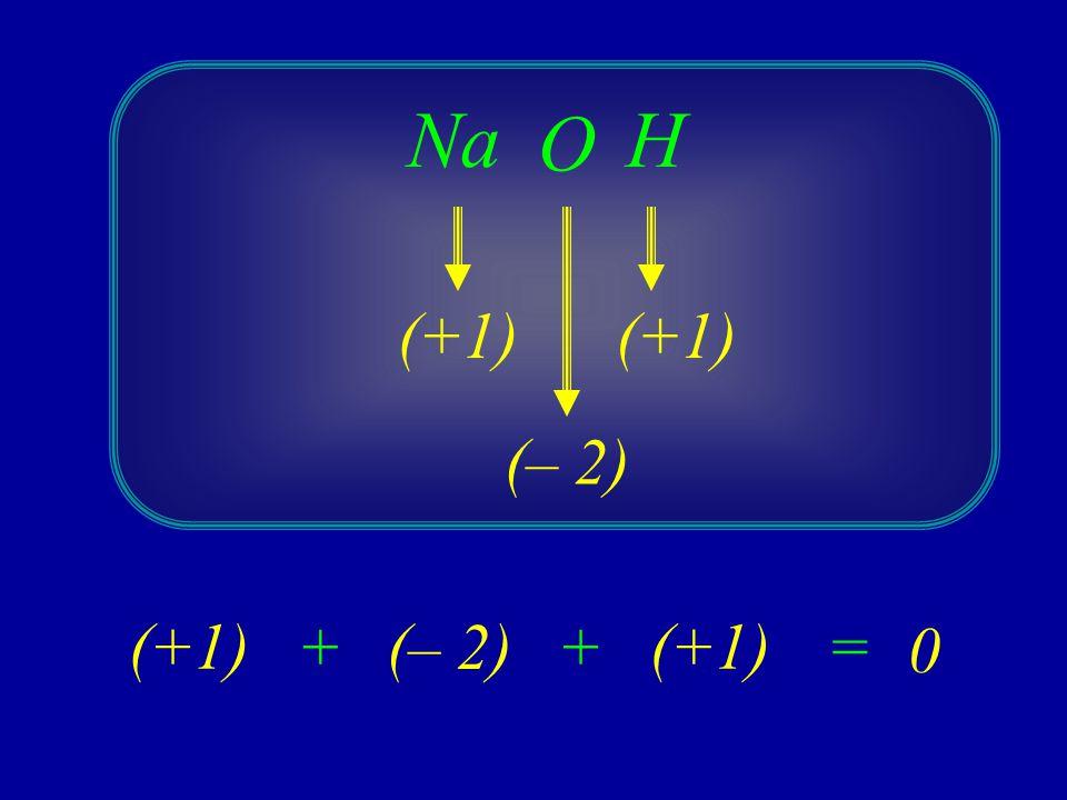 Na O H (+1) (+1) (– 2) (+1) + (– 2) + (+1) =