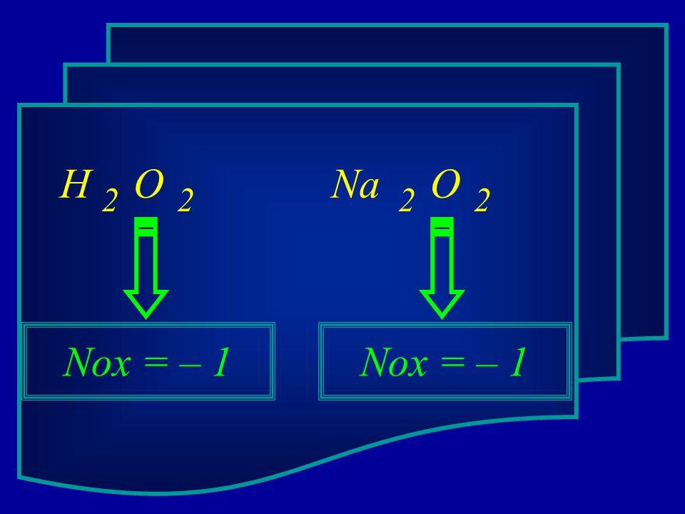 H O Na O 2 2 2 2 Nox = – 1 Nox = – 1