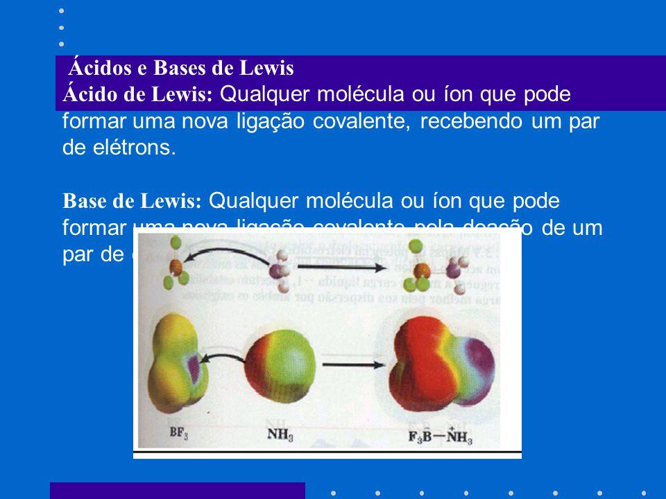 Ácidos e Bases de Lewis Ácido de Lewis: Qualquer molécula ou íon que pode formar uma nova ligação covalente, recebendo um par de elétrons.