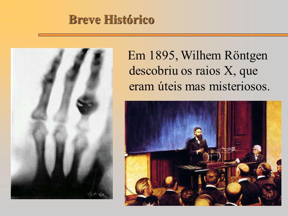 Breve Histórico Em 1895, Wilhem Röntgen descobriu os raios X, que eram úteis mas misteriosos.