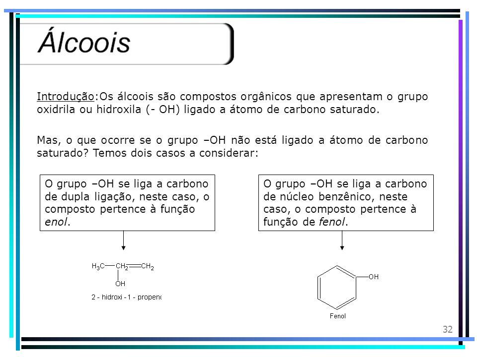 Introdução:Os álcoois são compostos orgânicos que apresentam o grupo oxidrila ou hidroxila (- OH) ligado a átomo de carbono saturado.