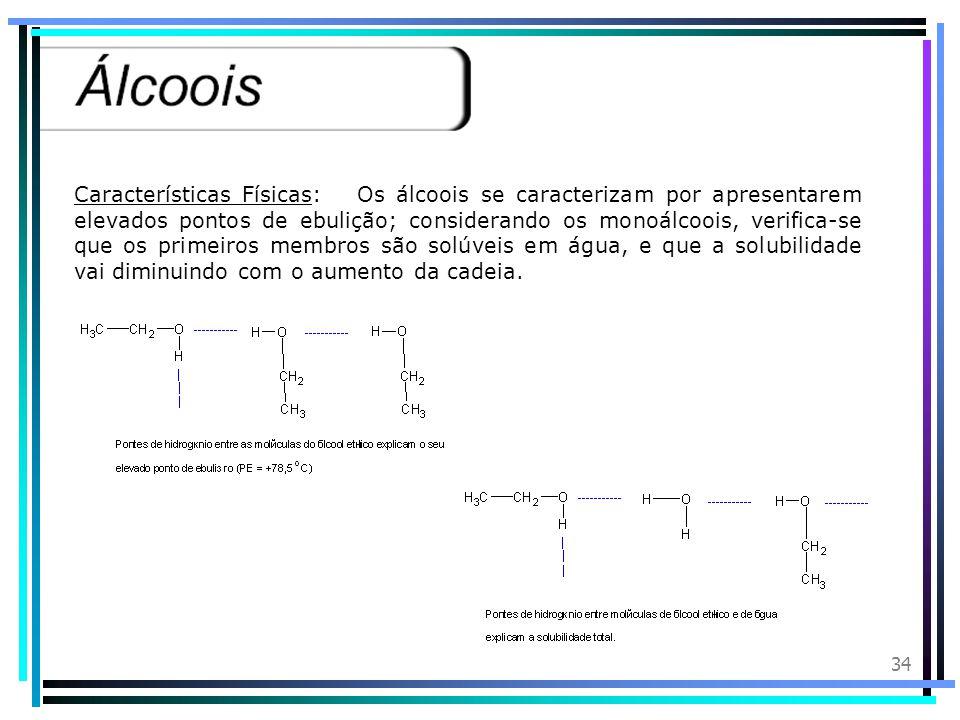 Características Físicas: Os álcoois se caracterizam por apresentarem elevados pontos de ebulição; considerando os monoálcoois, verifica-se que os primeiros membros são solúveis em água, e que a solubilidade vai diminuindo com o aumento da cadeia.
