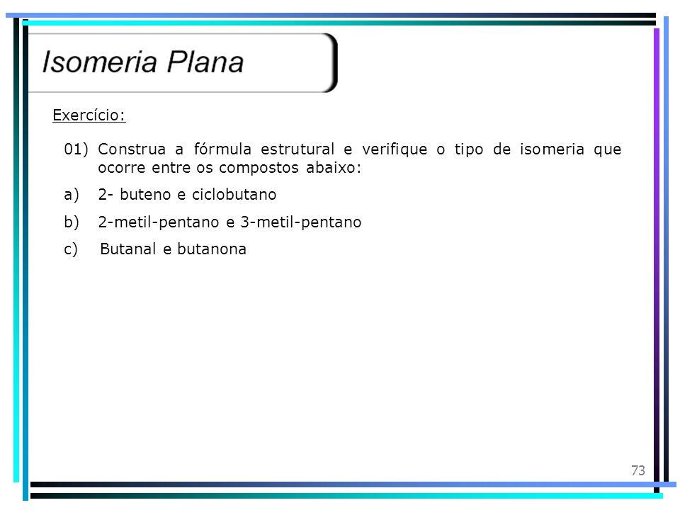 Exercício: 01) Construa a fórmula estrutural e verifique o tipo de isomeria que ocorre entre os compostos abaixo: