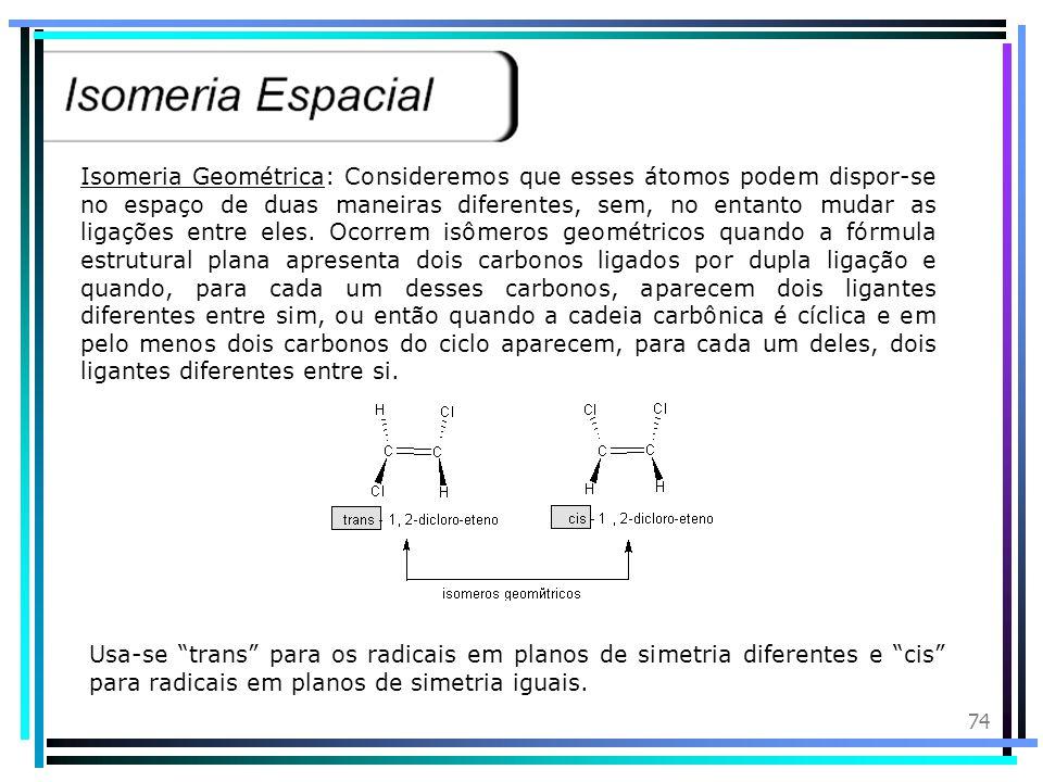 Isomeria Geométrica: Consideremos que esses átomos podem dispor-se no espaço de duas maneiras diferentes, sem, no entanto mudar as ligações entre eles. Ocorrem isômeros geométricos quando a fórmula estrutural plana apresenta dois carbonos ligados por dupla ligação e quando, para cada um desses carbonos, aparecem dois ligantes diferentes entre sim, ou então quando a cadeia carbônica é cíclica e em pelo menos dois carbonos do ciclo aparecem, para cada um deles, dois ligantes diferentes entre si.