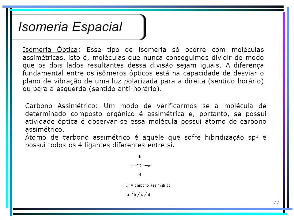 Isomeria Óptica: Esse tipo de isomeria só ocorre com moléculas assimétricas, isto é, moléculas que nunca conseguimos dividir de modo que os dois lados resultantes dessa divisão sejam iguais. A diferença fundamental entre os isômeros ópticos está na capacidade de desviar o plano de vibração de uma luz polarizada para a direita (sentido horário) ou para a esquerda (sentido anti-horário).