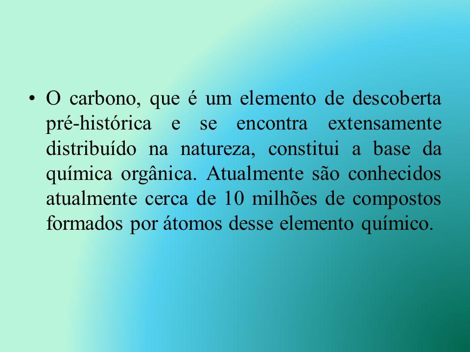 O carbono, que é um elemento de descoberta pré-histórica e se encontra extensamente distribuído na natureza, constitui a base da química orgânica.