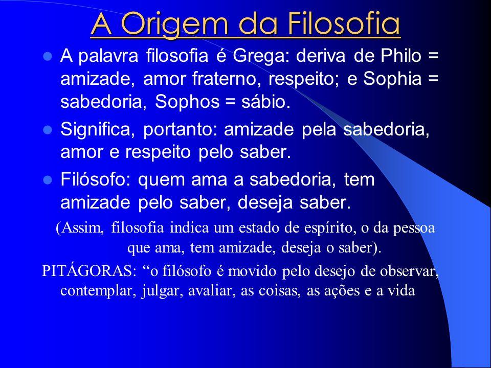 A Origem da Filosofia A palavra filosofia é Grega: deriva de Philo = amizade, amor fraterno, respeito; e Sophia = sabedoria, Sophos = sábio.