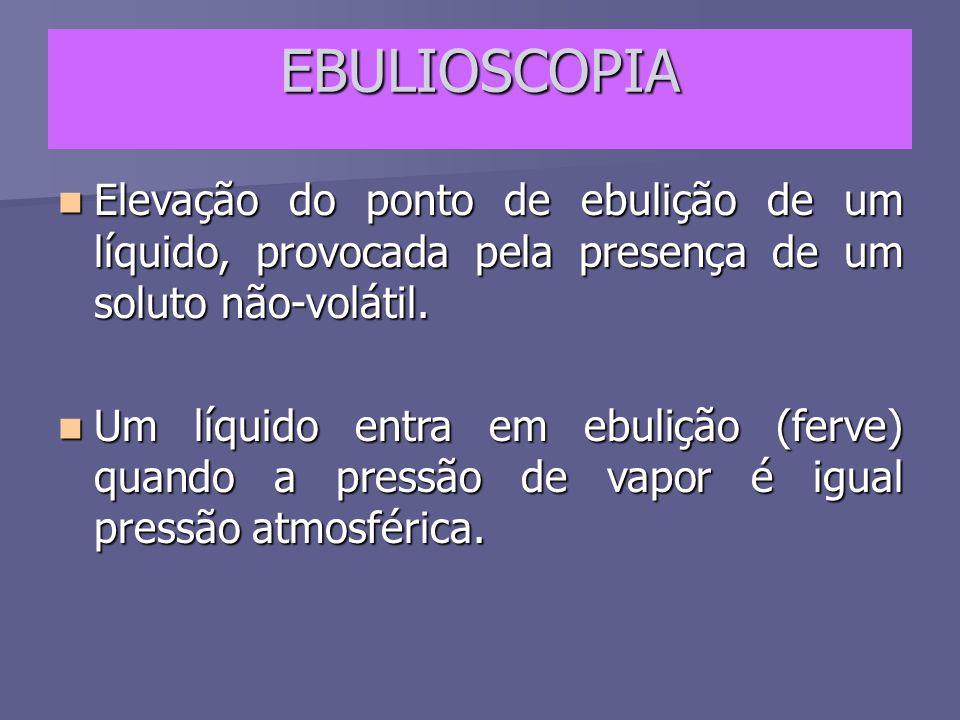 EBULIOSCOPIA Elevação do ponto de ebulição de um líquido, provocada pela presença de um soluto não-volátil.