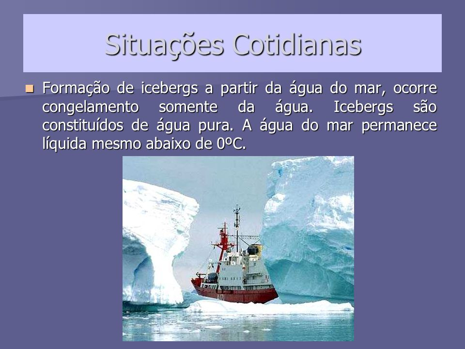 Formação de icebergs a partir da água do mar, ocorre congelamento somente da água. Icebergs são constituídos de água pura. A água do mar permanece líquida mesmo abaixo de 0ºC.