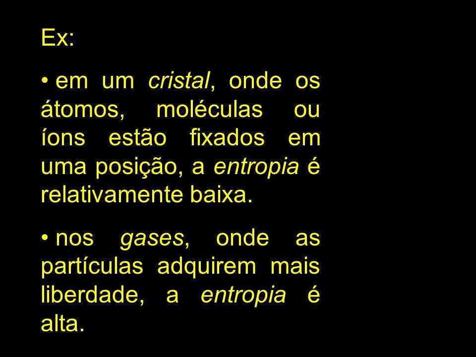 Ex: em um cristal, onde os átomos, moléculas ou íons estão fixados em uma posição, a entropia é relativamente baixa.