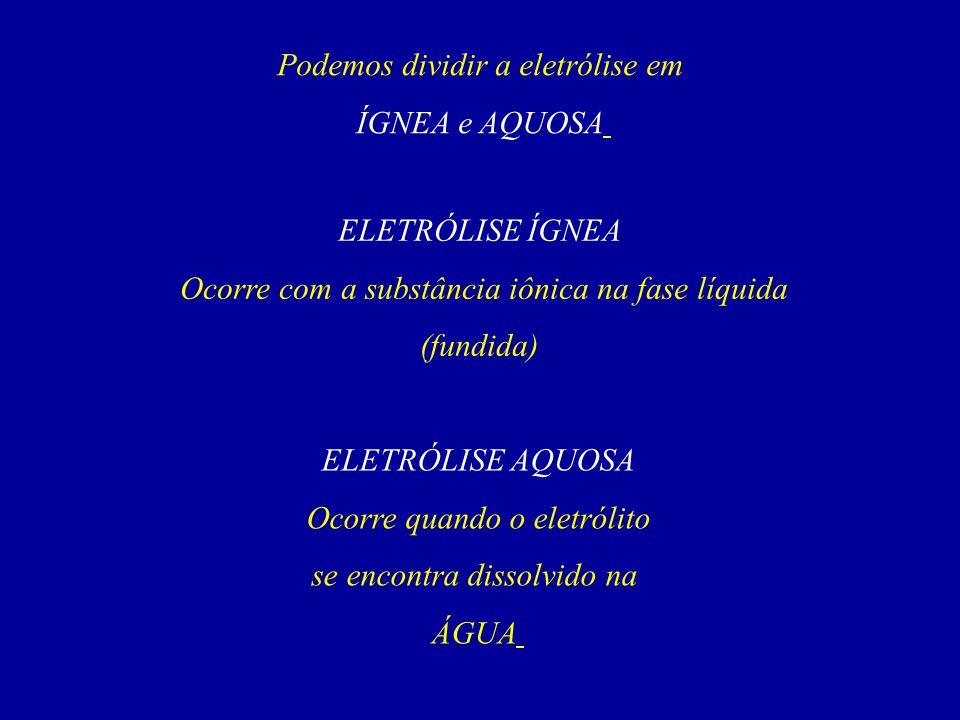 Podemos dividir a eletrólise em ÍGNEA e AQUOSA