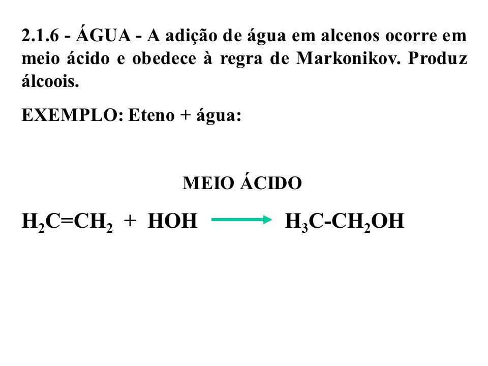 2.1.6 - ÁGUA - A adição de água em alcenos ocorre em meio ácido e obedece à regra de Markonikov. Produz álcoois.