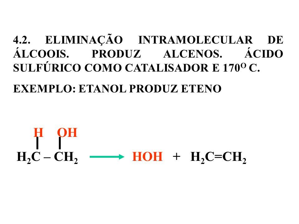 4.2. ELIMINAÇÃO INTRAMOLECULAR DE ÁLCOOIS. PRODUZ ALCENOS. ÁCIDO SULFÚRICO COMO CATALISADOR E 170O C.