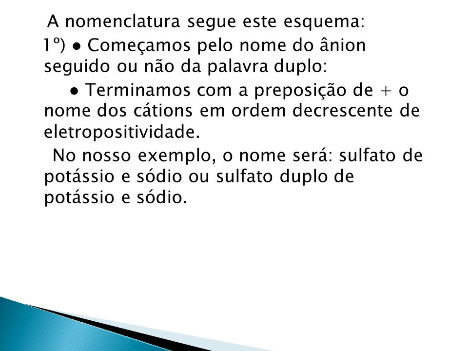 A nomenclatura segue este esquema: 1º) ● Começamos pelo nome do ânion seguido ou não da palavra duplo: ● Terminamos com a preposição de + o nome dos cátions em ordem decrescente de eletropositividade.