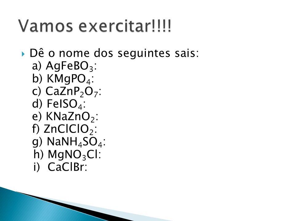 Vamos exercitar!!!! Dê o nome dos seguintes sais: a) AgFeBO3: