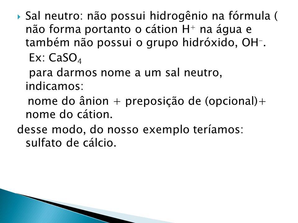Sal neutro: não possui hidrogênio na fórmula ( não forma portanto o cátion H+ na água e também não possui o grupo hidróxido, OH-.