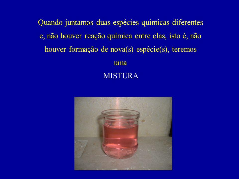 Quando juntamos duas espécies químicas diferentes e, não houver reação química entre elas, isto é, não houver formação de nova(s) espécie(s), teremos uma