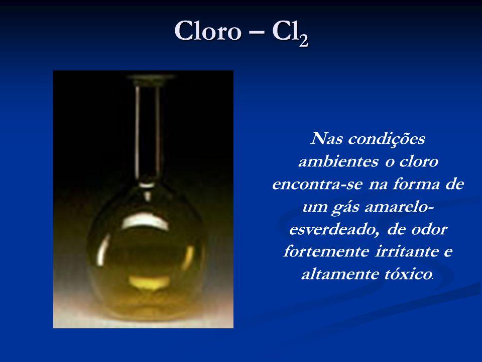 Cloro – Cl2 Nas condições ambientes o cloro encontra-se na forma de um gás amarelo- esverdeado, de odor fortemente irritante e altamente tóxico.