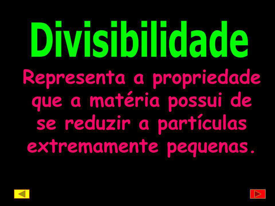 Divisibilidade Representa a propriedade que a matéria possui de se reduzir a partículas extremamente pequenas.