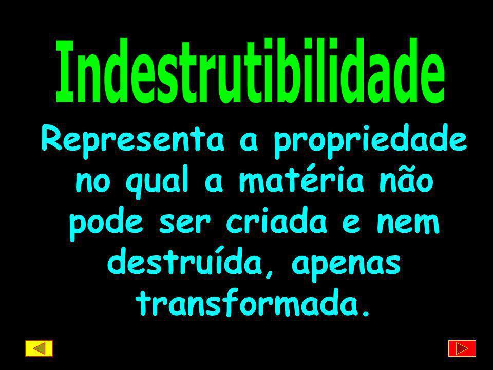 Indestrutibilidade Representa a propriedade no qual a matéria não pode ser criada e nem destruída, apenas transformada.