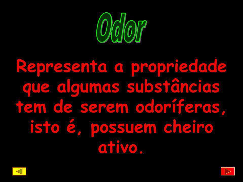 Odor Representa a propriedade que algumas substâncias tem de serem odoríferas, isto é, possuem cheiro ativo.