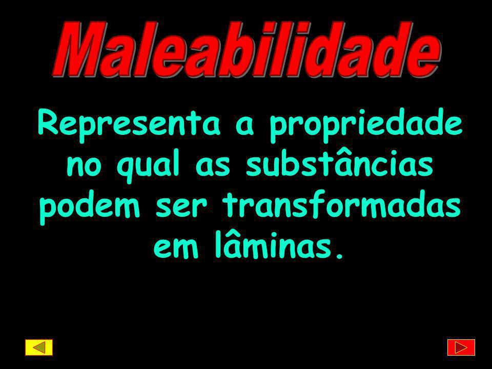 Maleabilidade Representa a propriedade no qual as substâncias podem ser transformadas em lâminas.