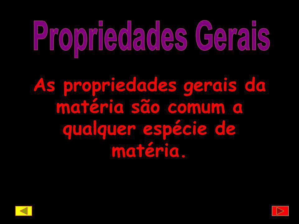 Propriedades Gerais As propriedades gerais da matéria são comum a qualquer espécie de matéria.