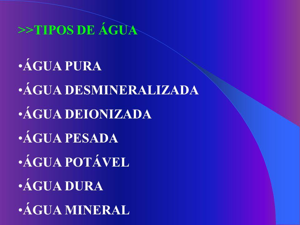 >>TIPOS DE ÁGUA ÁGUA PURA. ÁGUA DESMINERALIZADA. ÁGUA DEIONIZADA. ÁGUA PESADA. ÁGUA POTÁVEL. ÁGUA DURA.