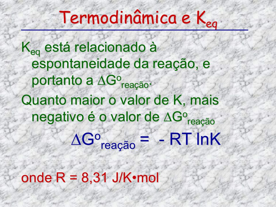 Termodinâmica e Keq Keq está relacionado à espontaneidade da reação, e portanto a ∆Goreação.