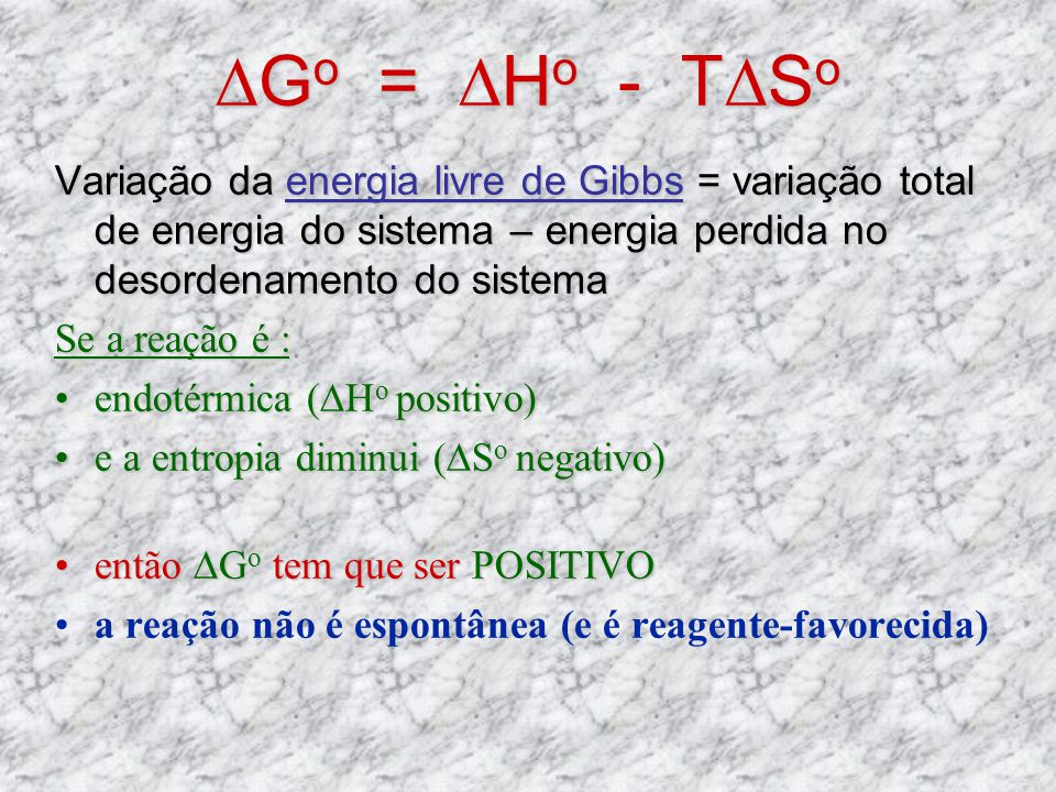 ∆Go = ∆Ho - T∆So Variação da energia livre de Gibbs = variação total de energia do sistema – energia perdida no desordenamento do sistema.