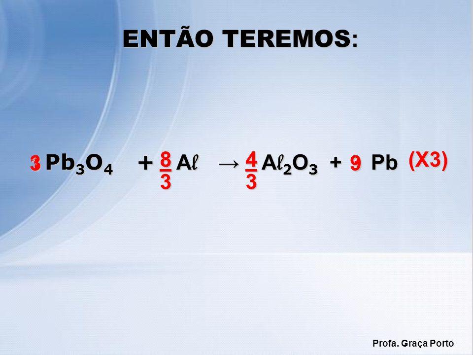 ENTÃO TEREMOS: Pb3O4 + Al → Al2O3 + Pb 8 8 3 4 4 3 (X3) 3 1 9 3