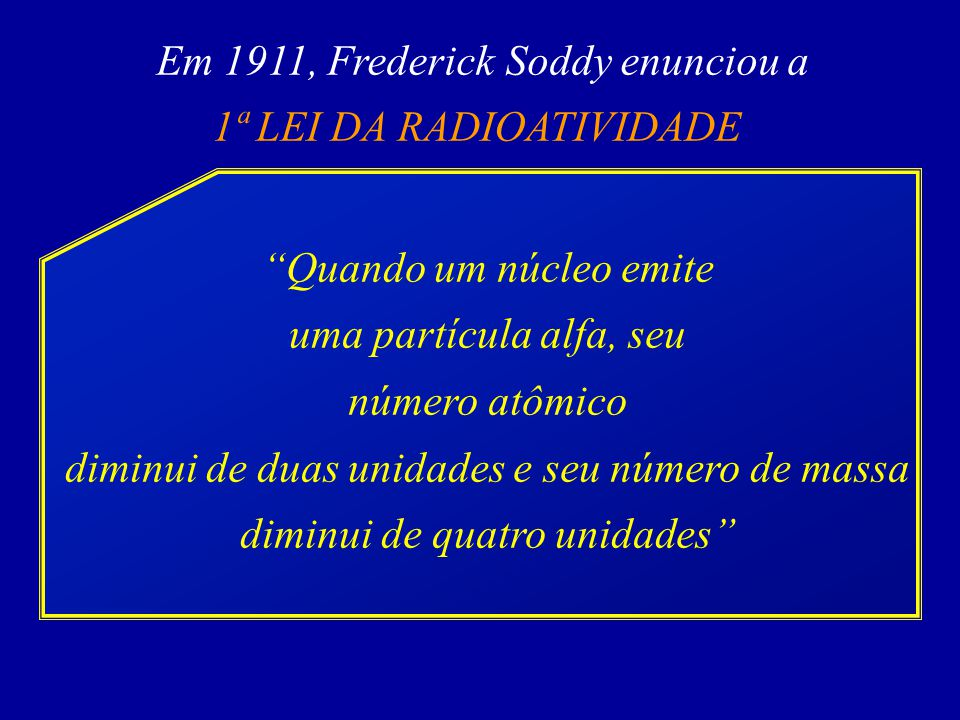Em 1911, Frederick Soddy enunciou a 1ª LEI DA RADIOATIVIDADE