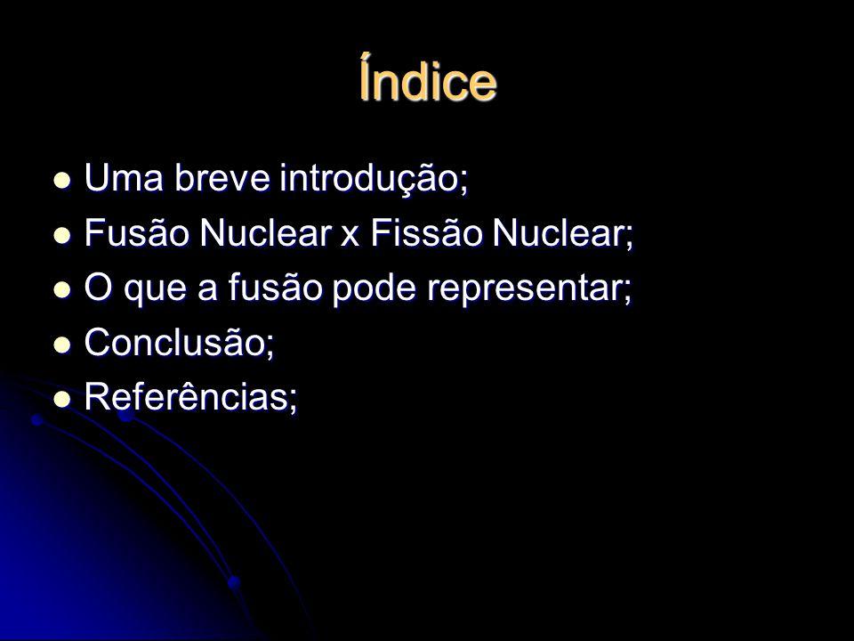 Índice Uma breve introdução; Fusão Nuclear x Fissão Nuclear;