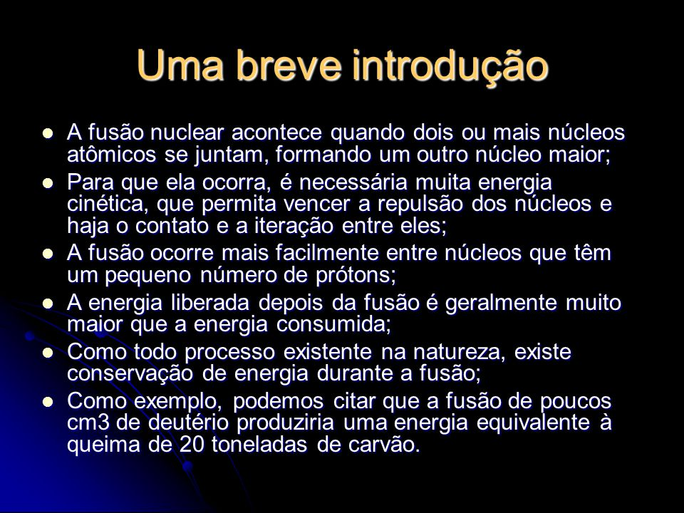 Uma breve introdução A fusão nuclear acontece quando dois ou mais núcleos atômicos se juntam, formando um outro núcleo maior;