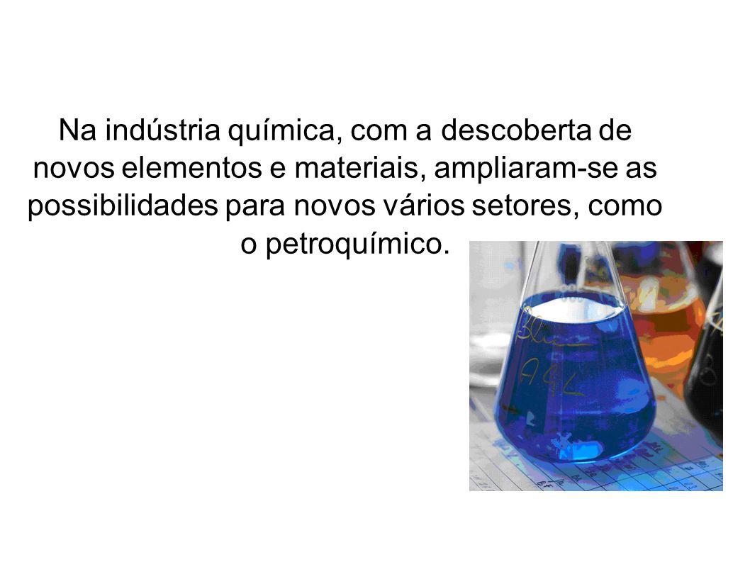 Na indústria química, com a descoberta de novos elementos e materiais, ampliaram-se as possibilidades para novos vários setores, como o petroquímico.